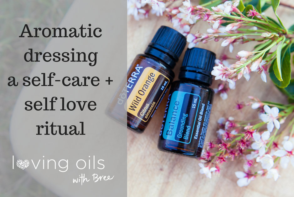 Aromatic dressing – a self care + self love ritual